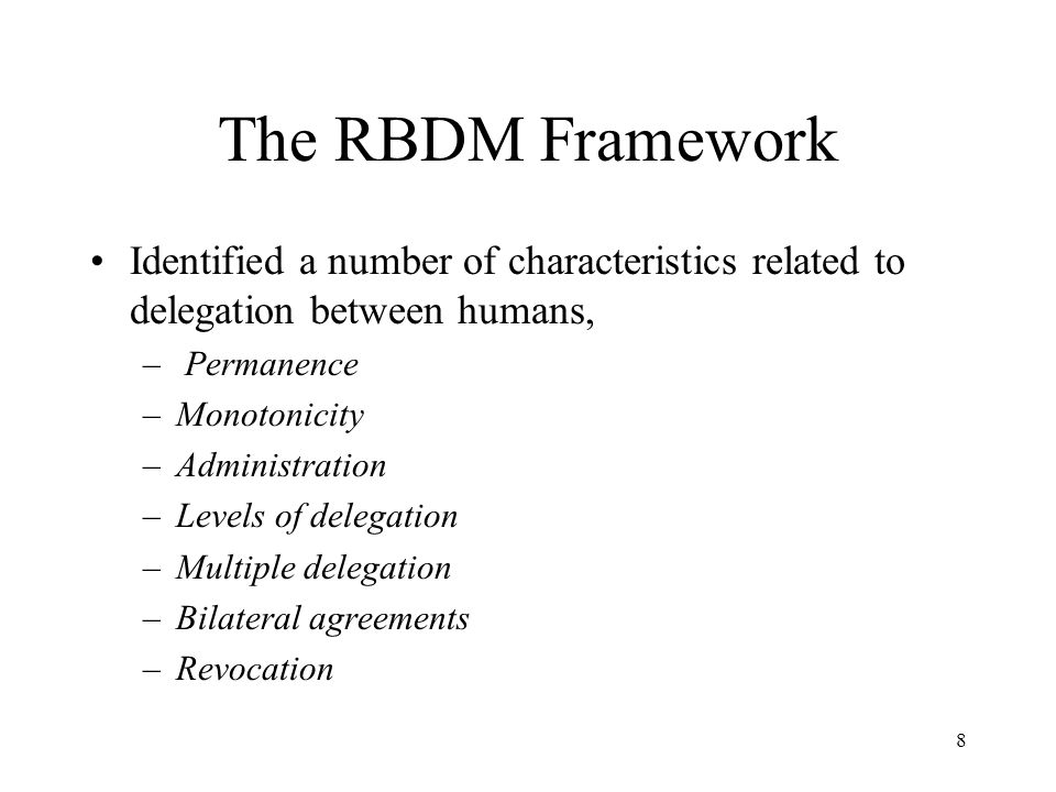 8 The RBDM Framework Identified a number of characteristics related to delegation between humans, – Permanence –Monotonicity –Administration –Levels of delegation –Multiple delegation –Bilateral agreements –Revocation