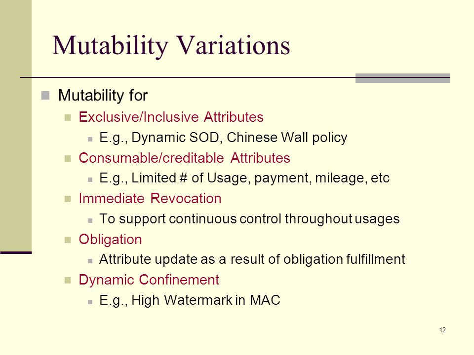 12 Mutability Variations Mutability for Exclusive/Inclusive Attributes E.g., Dynamic SOD, Chinese Wall policy Consumable/creditable Attributes E.g., Limited # of Usage, payment, mileage, etc Immediate Revocation To support continuous control throughout usages Obligation Attribute update as a result of obligation fulfillment Dynamic Confinement E.g., High Watermark in MAC