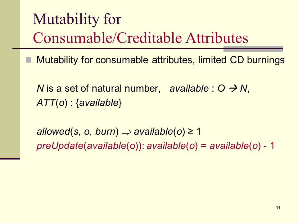 14 Mutability for Consumable/Creditable Attributes Mutability for consumable attributes, limited CD burnings N is a set of natural number, available : O N, ATT(o) : {available} allowed(s, o, burn) available(o) 1 preUpdate(available(o)): available(o) = available(o) - 1
