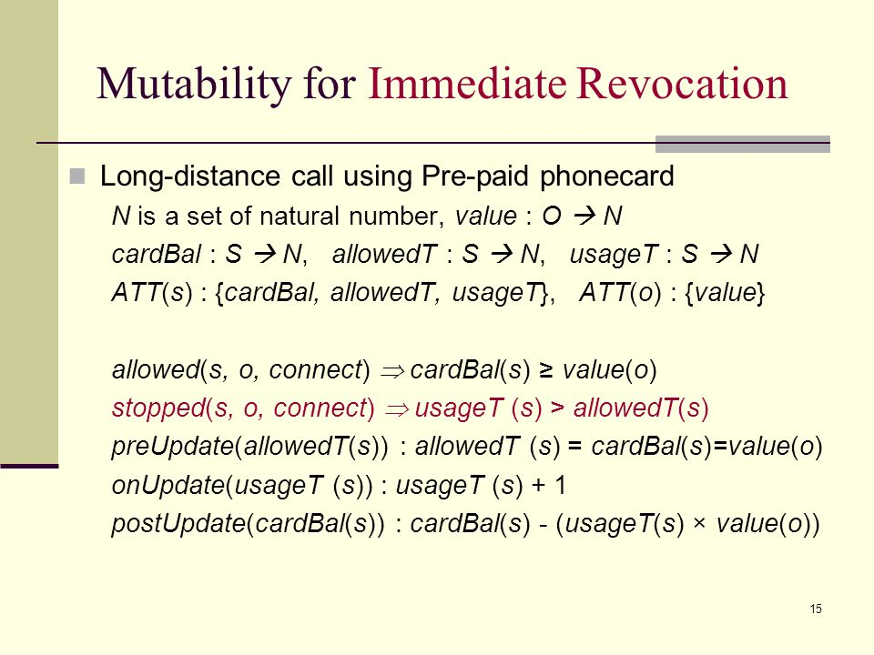 15 Mutability for Immediate Revocation Long-distance call using Pre-paid phonecard N is a set of natural number, value : O N cardBal : S N, allowedT : S N, usageT : S N ATT(s) : {cardBal, allowedT, usageT}, ATT(o) : {value} allowed(s, o, connect) cardBal(s) value(o) stopped(s, o, connect) usageT (s) > allowedT(s) preUpdate(allowedT(s)) : allowedT (s) = cardBal(s)=value(o) onUpdate(usageT (s)) : usageT (s) + 1 postUpdate(cardBal(s)) : cardBal(s) - (usageT(s) × value(o))