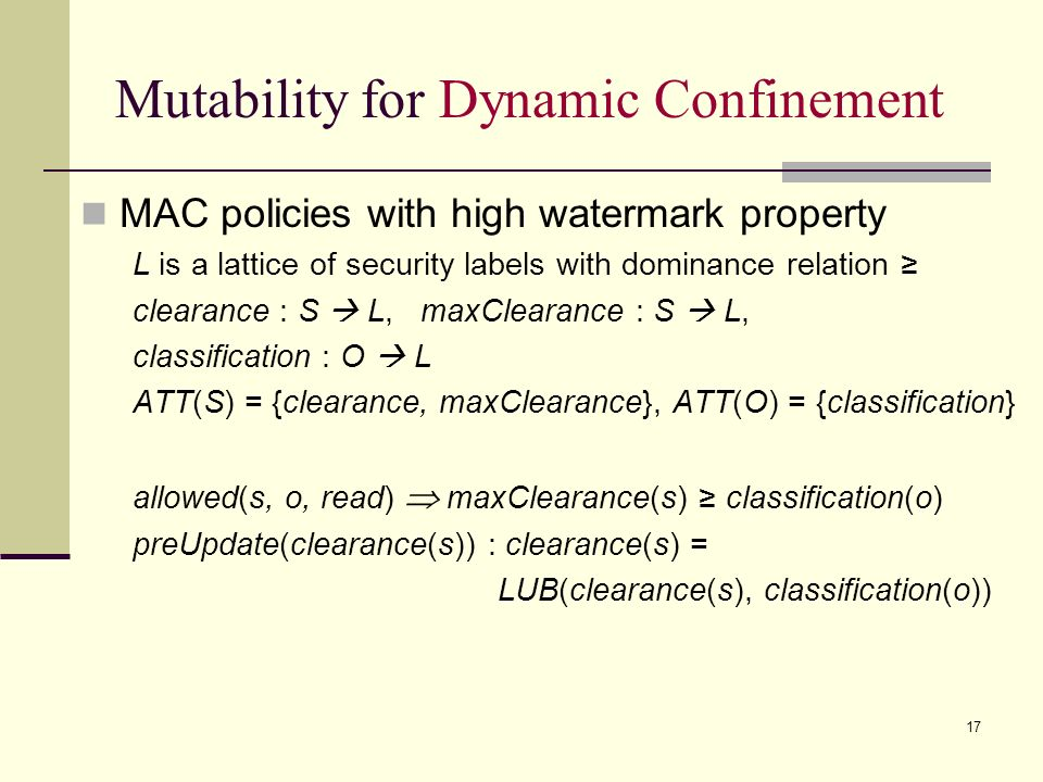 17 Mutability for Dynamic Confinement MAC policies with high watermark property L is a lattice of security labels with dominance relation clearance : S L, maxClearance : S L, classification : O L ATT(S) = {clearance, maxClearance}, ATT(O) = {classification} allowed(s, o, read) maxClearance(s) classification(o) preUpdate(clearance(s)) : clearance(s) = LUB(clearance(s), classification(o))