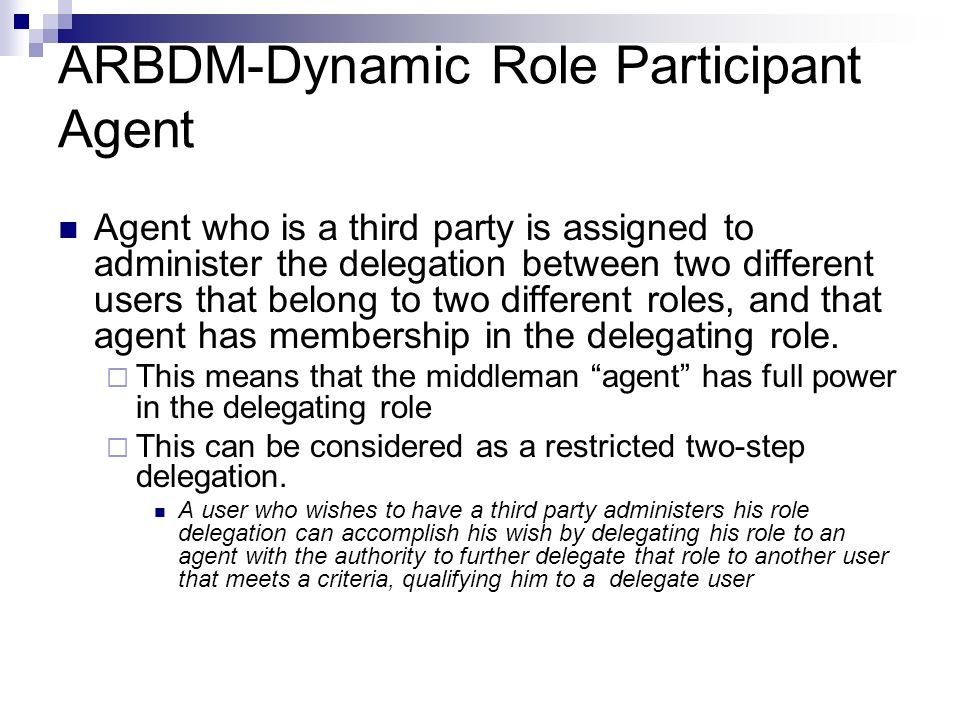 ARBDM-Dynamic Role Participant Agent Agent who is a third party is assigned to administer the delegation between two different users that belong to two different roles, and that agent has membership in the delegating role.
