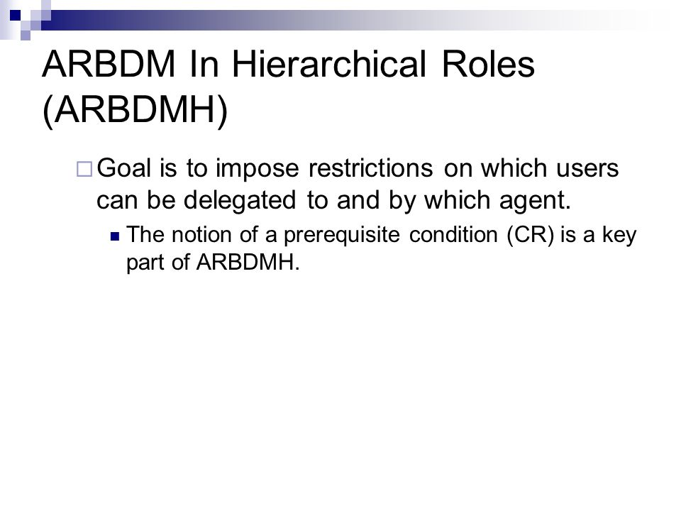 ARBDM In Hierarchical Roles (ARBDMH) Goal is to impose restrictions on which users can be delegated to and by which agent.