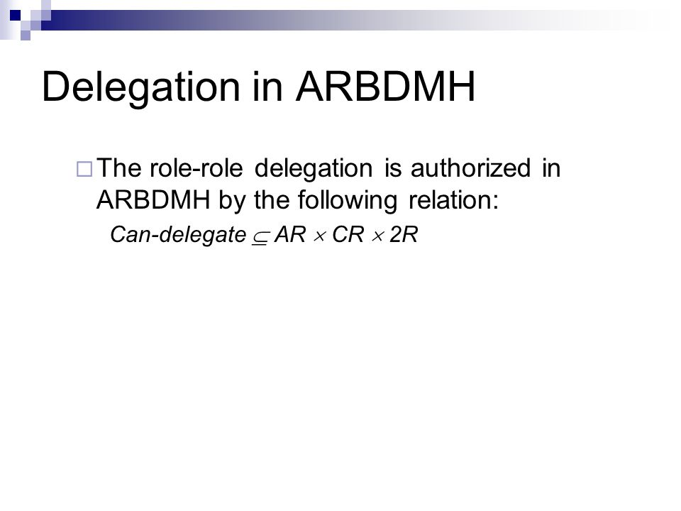 Delegation in ARBDMH The role-role delegation is authorized in ARBDMH by the following relation: Can-delegate AR CR 2R