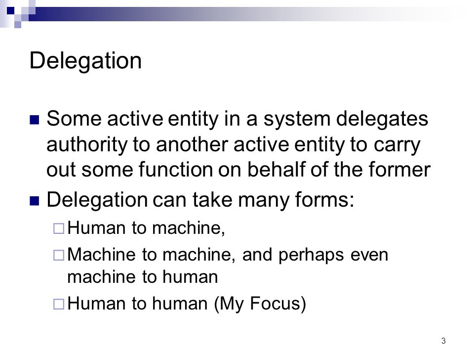 3 Delegation Some active entity in a system delegates authority to another active entity to carry out some function on behalf of the former Delegation can take many forms: Human to machine, Machine to machine, and perhaps even machine to human Human to human (My Focus)