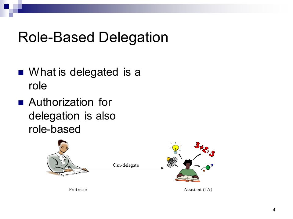 4 Role-Based Delegation What is delegated is a role Authorization for delegation is also role-based Can-delegate ProfessorAssistant (TA)