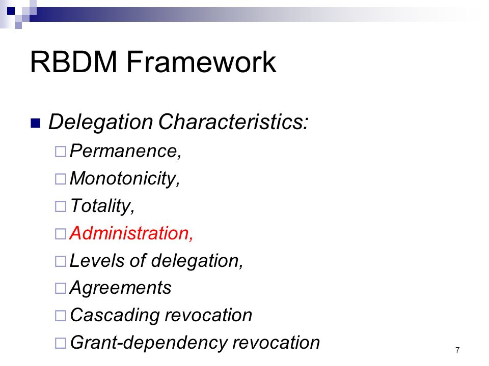 7 RBDM Framework Delegation Characteristics: Permanence, Monotonicity, Totality, Administration, Levels of delegation, Agreements Cascading revocation Grant-dependency revocation