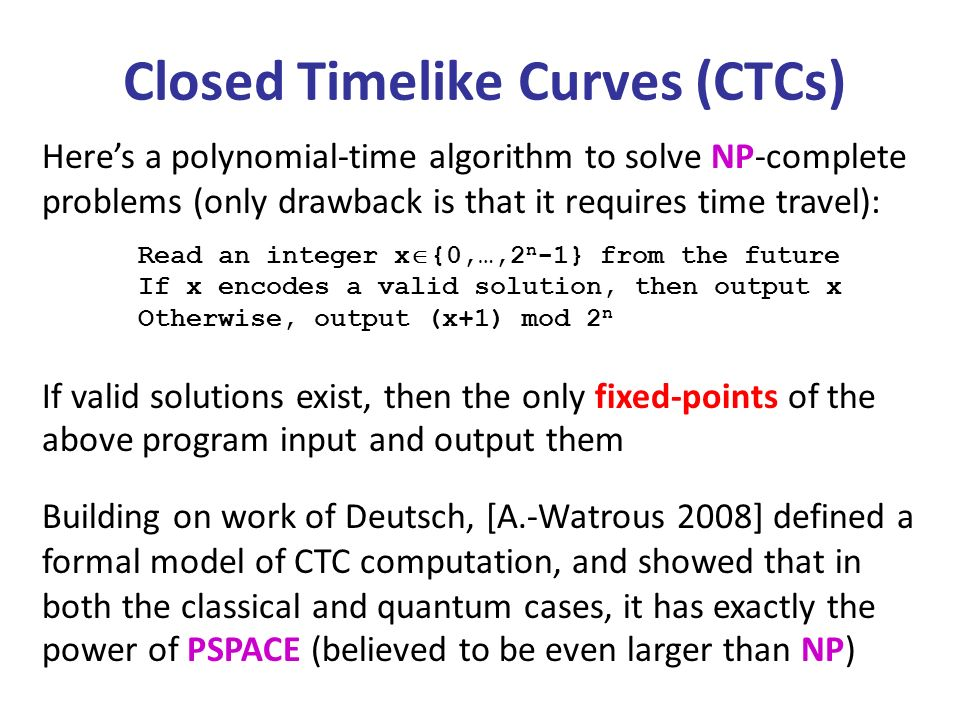 Heres a polynomial-time algorithm to solve NP-complete problems (only drawback is that it requires time travel): Read an integer x {0,…,2 n -1} from the future If x encodes a valid solution, then output x Otherwise, output (x+1) mod 2 n Closed Timelike Curves (CTCs) If valid solutions exist, then the only fixed-points of the above program input and output them Building on work of Deutsch, [A.-Watrous 2008] defined a formal model of CTC computation, and showed that in both the classical and quantum cases, it has exactly the power of PSPACE (believed to be even larger than NP)