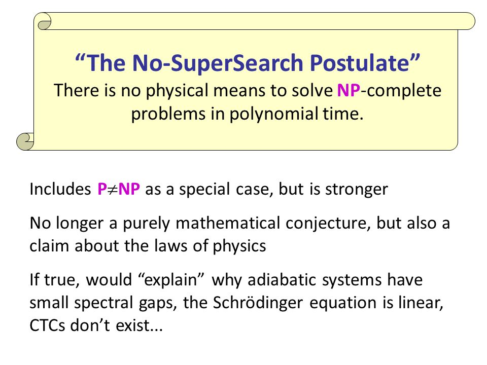 Includes P NP as a special case, but is stronger No longer a purely mathematical conjecture, but also a claim about the laws of physics If true, would explain why adiabatic systems have small spectral gaps, the Schrödinger equation is linear, CTCs dont exist...