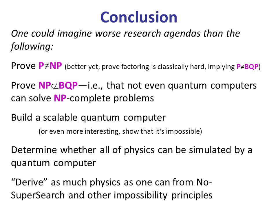 One could imagine worse research agendas than the following: Prove PNP (better yet, prove factoring is classically hard, implying PBQP) Prove NP BQPi.e., that not even quantum computers can solve NP-complete problems Build a scalable quantum computer (or even more interesting, show that its impossible) Determine whether all of physics can be simulated by a quantum computer Derive as much physics as one can from No- SuperSearch and other impossibility principles Conclusion