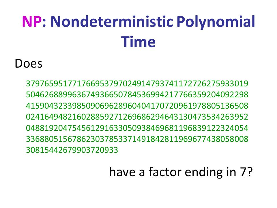 NP: Nondeterministic Polynomial Time 379765951771766953797024914793741172726275933019 504626889963674936650784536994217766359204092298 415904323398509069628960404170720961978805136508 024164948216028859271269686294643130473534263952 048819204754561291633050938469681196839122324054 336880515678623037853371491842811969677438058008 30815442679903720933 Does have a factor ending in 7