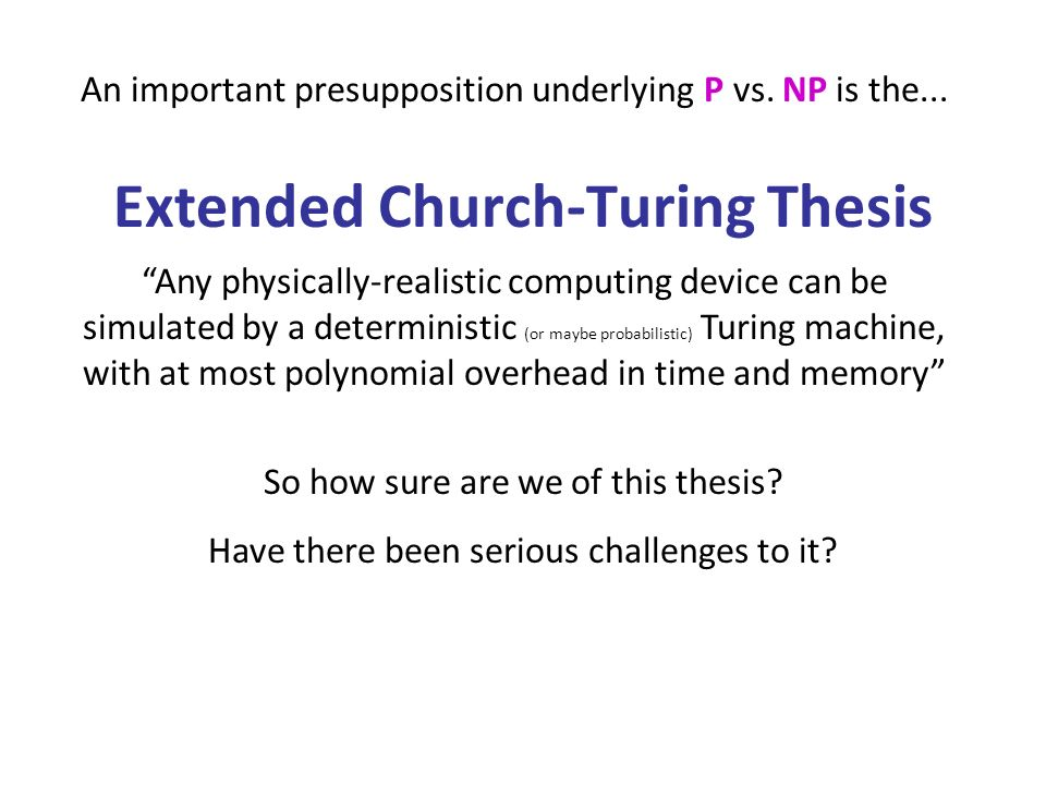 Extended Church-Turing Thesis Any physically-realistic computing device can be simulated by a deterministic (or maybe probabilistic) Turing machine, with at most polynomial overhead in time and memory An important presupposition underlying P vs.