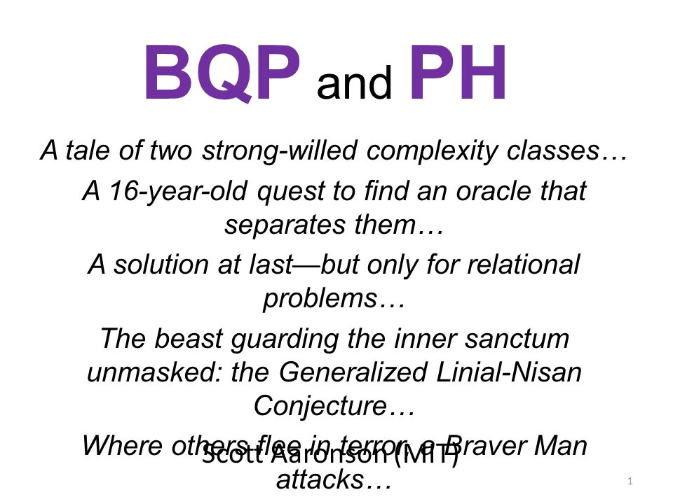 Scott Aaronson (MIT) BQP and PH A tale of two strong-willed complexity classes… A 16-year-old quest to find an oracle that separates them… A solution at lastbut only for relational problems… The beast guarding the inner sanctum unmasked: the Generalized Linial-Nisan Conjecture… Where others flee in terror, a Braver Man attacks… A $200 bounty for slaughtering the wounded beast… 1