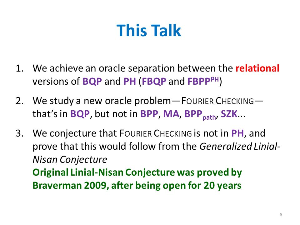 This Talk 1.We achieve an oracle separation between the relational versions of BQP and PH (FBQP and FBPP PH ) 2.We study a new oracle problemF OURIER C HECKING thats in BQP, but not in BPP, MA, BPP path, SZK...
