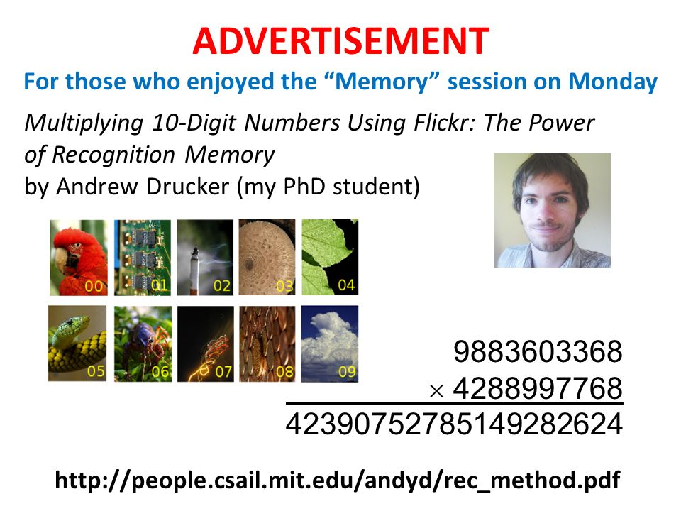 ADVERTISEMENT For those who enjoyed the Memory session on Monday Multiplying 10-Digit Numbers Using Flickr: The Power of Recognition Memory by Andrew Drucker (my PhD student) http://people.csail.mit.edu/andyd/rec_method.pdf 9883603368 4288997768 42390752785149282624