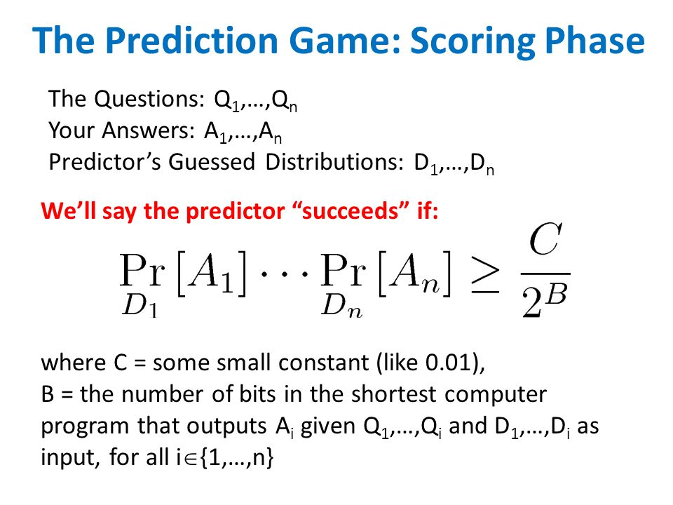 The Prediction Game: Scoring Phase The Questions: Q 1,…,Q n Your Answers: A 1,…,A n Predictors Guessed Distributions: D 1,…,D n where C = some small constant (like 0.01), B = the number of bits in the shortest computer program that outputs A i given Q 1,…,Q i and D 1,…,D i as input, for all i {1,…,n} Well say the predictor succeeds if: