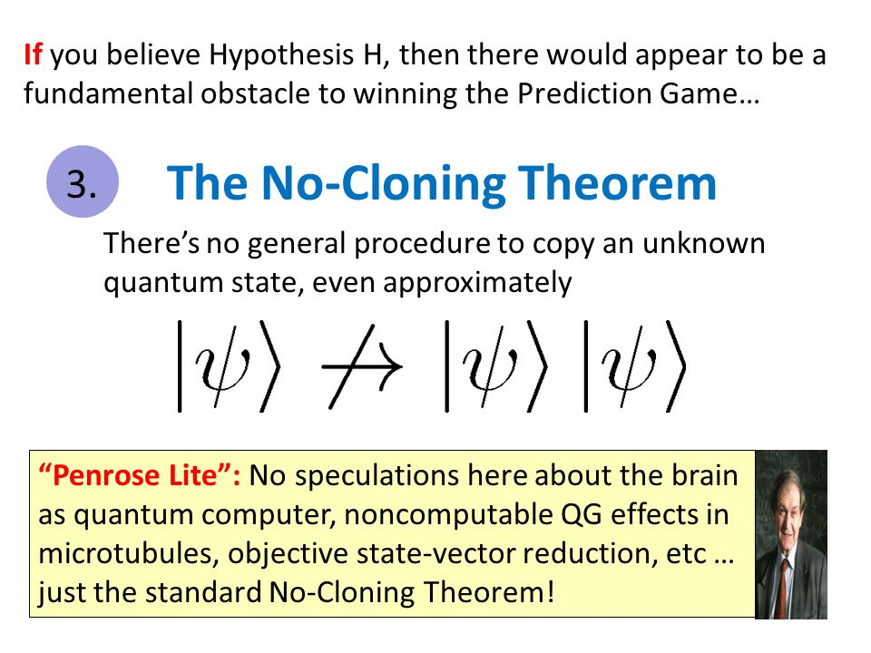 If you believe Hypothesis H, then there would appear to be a fundamental obstacle to winning the Prediction Game… Penrose Lite: No speculations here about the brain as quantum computer, noncomputable QG effects in microtubules, objective state-vector reduction, etc … just the standard No-Cloning Theorem.