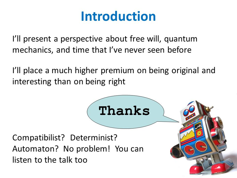Introduction Ill present a perspective about free will, quantum mechanics, and time that Ive never seen before Compatibilist.