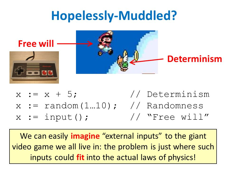 x := x + 5;// Determinism x := random(1…10);// Randomness x := input();// Free will Hopelessly-Muddled.