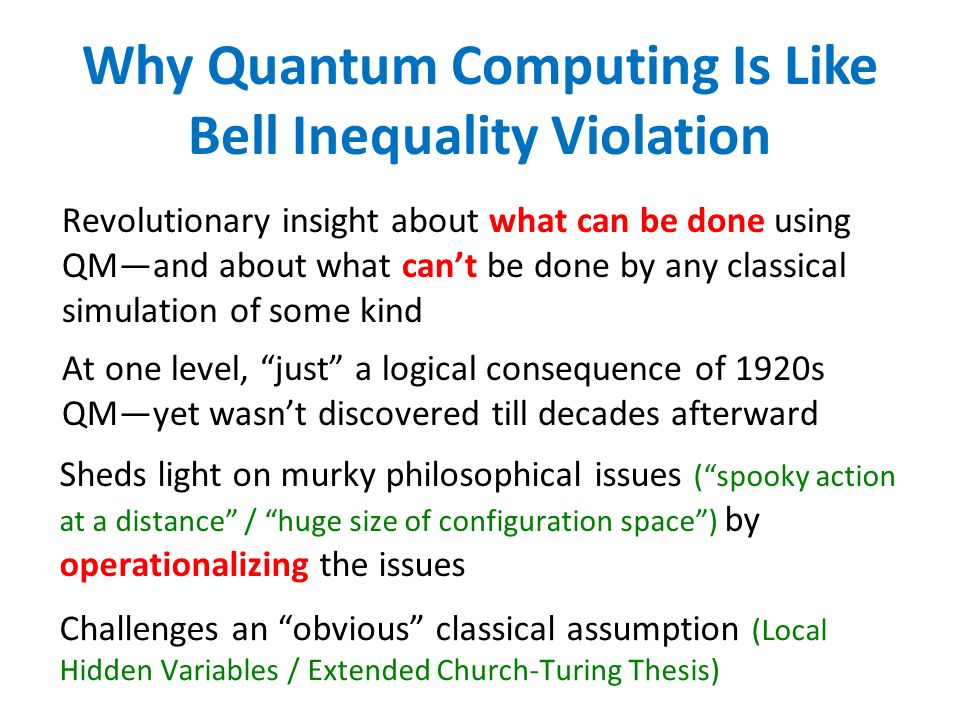 Why Quantum Computing Is Like Bell Inequality Violation Revolutionary insight about what can be done using QMand about what cant be done by any classical simulation of some kind At one level, just a logical consequence of 1920s QMyet wasnt discovered till decades afterward Sheds light on murky philosophical issues (spooky action at a distance / huge size of configuration space) by operationalizing the issues Challenges an obvious classical assumption (Local Hidden Variables / Extended Church-Turing Thesis)