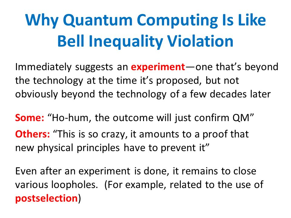 Why Quantum Computing Is Like Bell Inequality Violation Immediately suggests an experimentone thats beyond the technology at the time its proposed, but not obviously beyond the technology of a few decades later Some: Ho-hum, the outcome will just confirm QM Others: This is so crazy, it amounts to a proof that new physical principles have to prevent it Even after an experiment is done, it remains to close various loopholes.