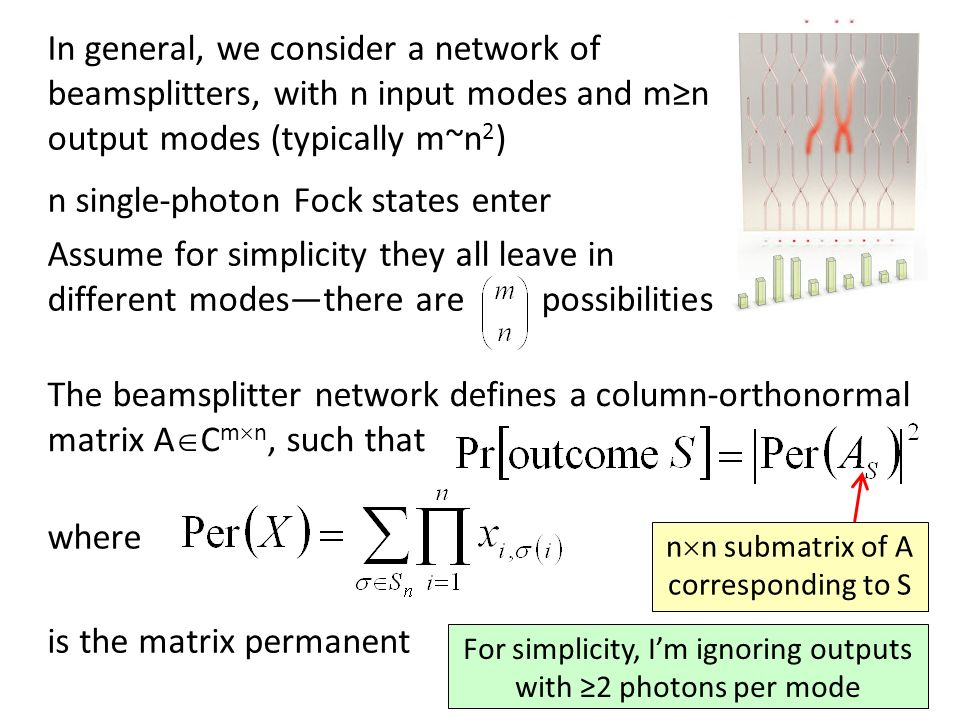 In general, we consider a network of beamsplitters, with n input modes and mn output modes (typically m~n 2 ) n single-photon Fock states enter Assume for simplicity they all leave in different modesthere are possibilities The beamsplitter network defines a column-orthonormal matrix A C m n, such that where is the matrix permanent n n submatrix of A corresponding to S For simplicity, Im ignoring outputs with 2 photons per mode