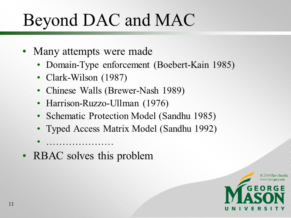 © 2004 Ravi Sandhu   11 Beyond DAC and MAC Many attempts were made Domain-Type enforcement (Boebert-Kain 1985) Clark-Wilson (1987) Chinese Walls (Brewer-Nash 1989) Harrison-Ruzzo-Ullman (1976) Schematic Protection Model (Sandhu 1985) Typed Access Matrix Model (Sandhu 1992) ………………… RBAC solves this problem