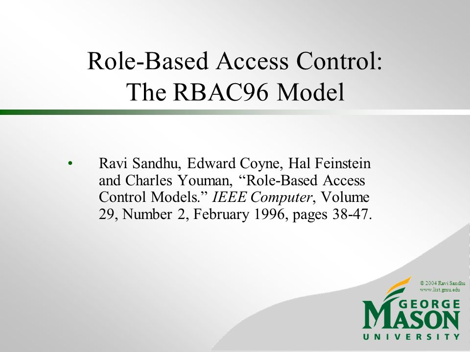 © 2004 Ravi Sandhu   Role-Based Access Control: The RBAC96 Model Ravi Sandhu, Edward Coyne, Hal Feinstein and Charles Youman, Role-Based Access Control Models.
