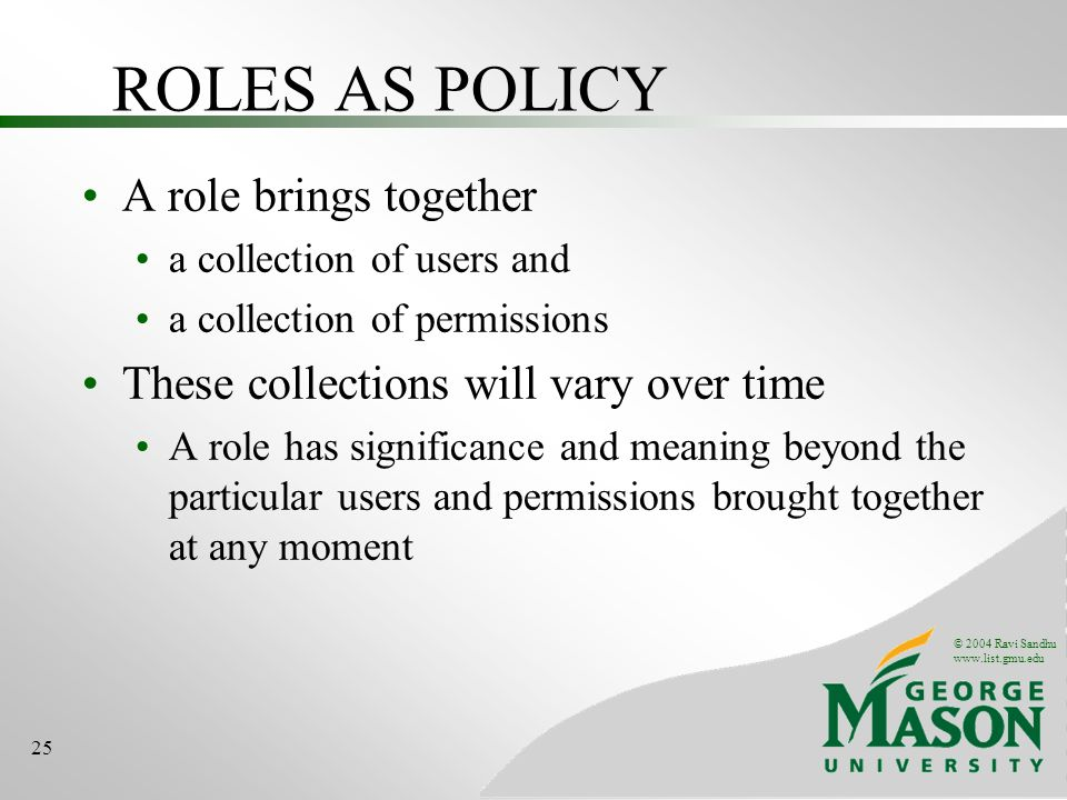© 2004 Ravi Sandhu   25 ROLES AS POLICY A role brings together a collection of users and a collection of permissions These collections will vary over time A role has significance and meaning beyond the particular users and permissions brought together at any moment