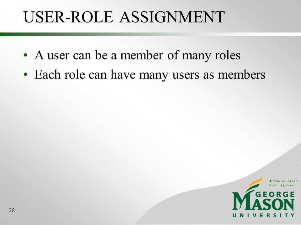 © 2004 Ravi Sandhu   28 USER-ROLE ASSIGNMENT A user can be a member of many roles Each role can have many users as members