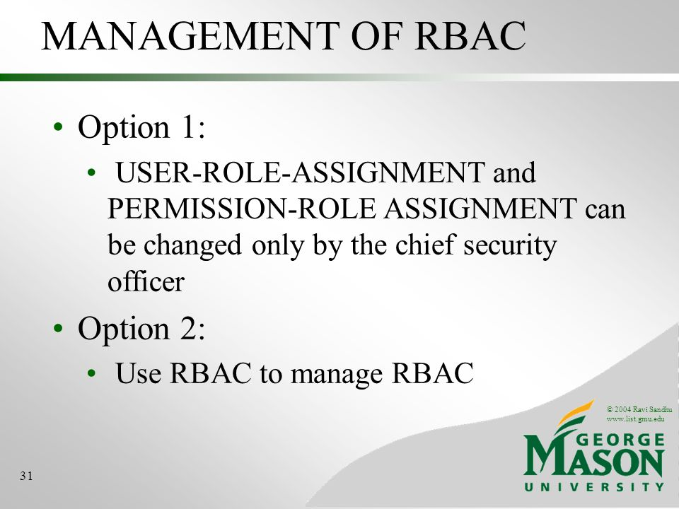 © 2004 Ravi Sandhu   31 MANAGEMENT OF RBAC Option 1: USER-ROLE-ASSIGNMENT and PERMISSION-ROLE ASSIGNMENT can be changed only by the chief security officer Option 2: Use RBAC to manage RBAC