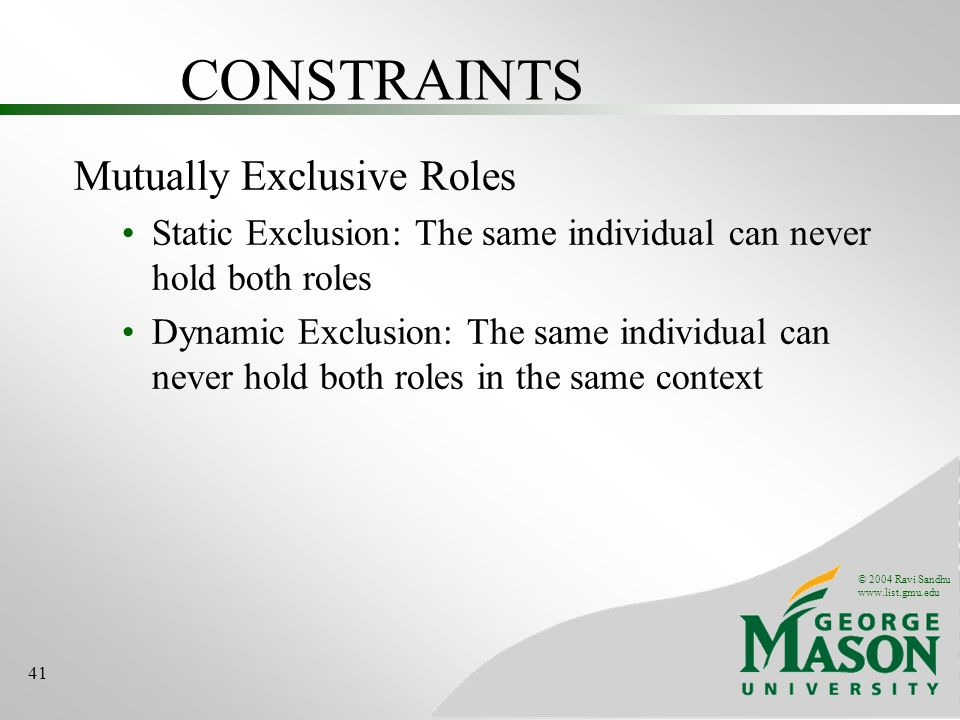 © 2004 Ravi Sandhu   41 CONSTRAINTS Mutually Exclusive Roles Static Exclusion: The same individual can never hold both roles Dynamic Exclusion: The same individual can never hold both roles in the same context