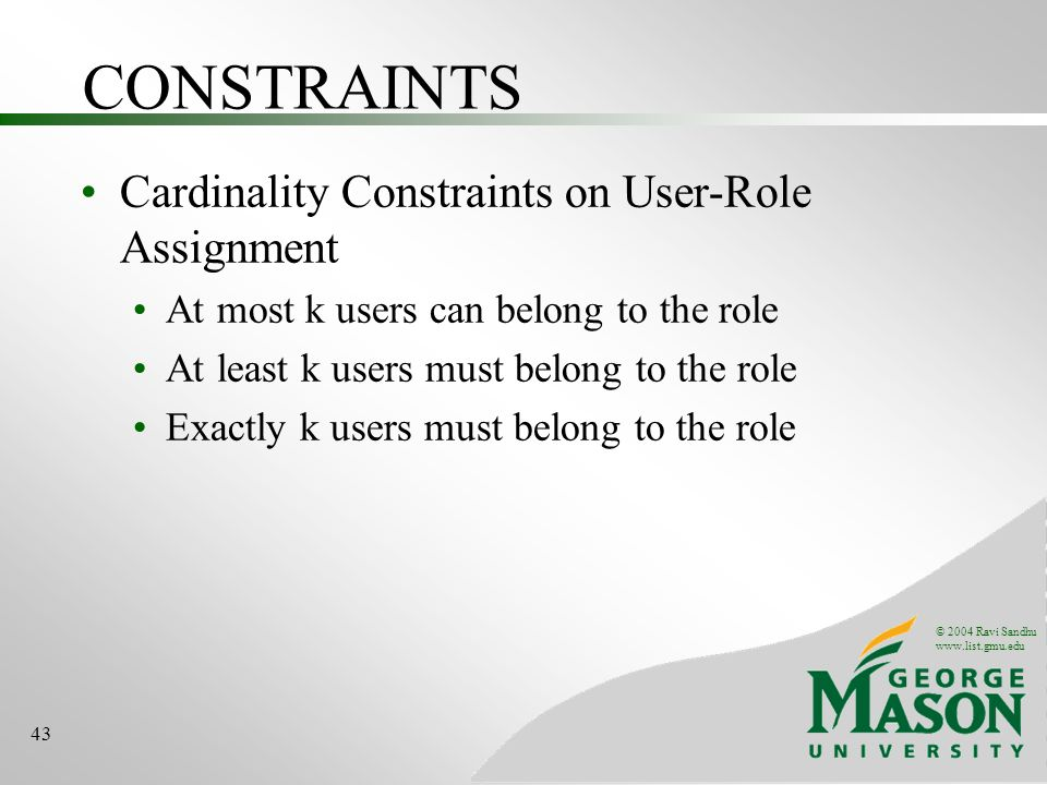 © 2004 Ravi Sandhu   43 CONSTRAINTS Cardinality Constraints on User-Role Assignment At most k users can belong to the role At least k users must belong to the role Exactly k users must belong to the role