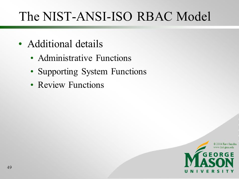 © 2004 Ravi Sandhu   49 The NIST-ANSI-ISO RBAC Model Additional details Administrative Functions Supporting System Functions Review Functions