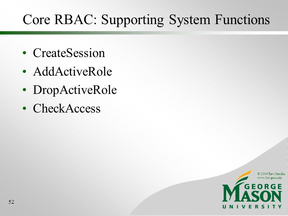 © 2004 Ravi Sandhu   52 Core RBAC: Supporting System Functions CreateSession AddActiveRole DropActiveRole CheckAccess