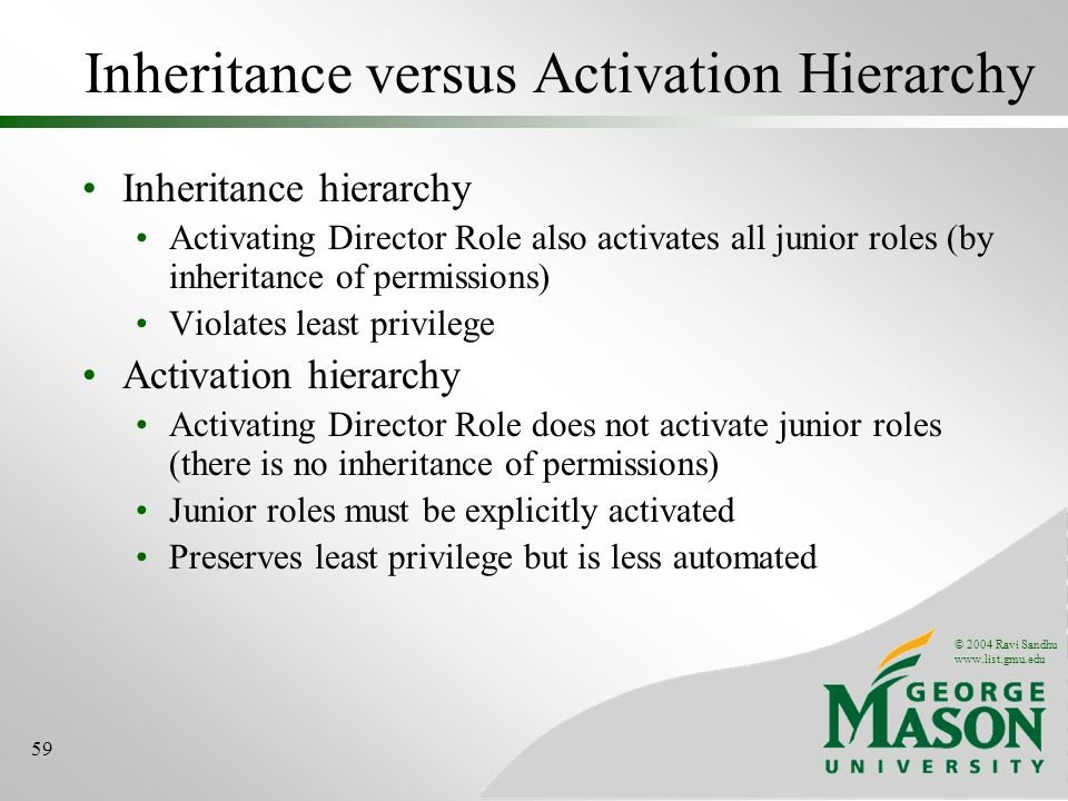 © 2004 Ravi Sandhu   59 Inheritance versus Activation Hierarchy Inheritance hierarchy Activating Director Role also activates all junior roles (by inheritance of permissions) Violates least privilege Activation hierarchy Activating Director Role does not activate junior roles (there is no inheritance of permissions) Junior roles must be explicitly activated Preserves least privilege but is less automated