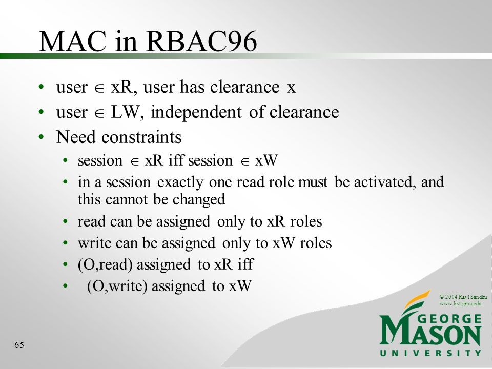 © 2004 Ravi Sandhu   65 MAC in RBAC96 user xR, user has clearance x user LW, independent of clearance Need constraints session xR iff session xW in a session exactly one read role must be activated, and this cannot be changed read can be assigned only to xR roles write can be assigned only to xW roles (O,read) assigned to xR iff (O,write) assigned to xW