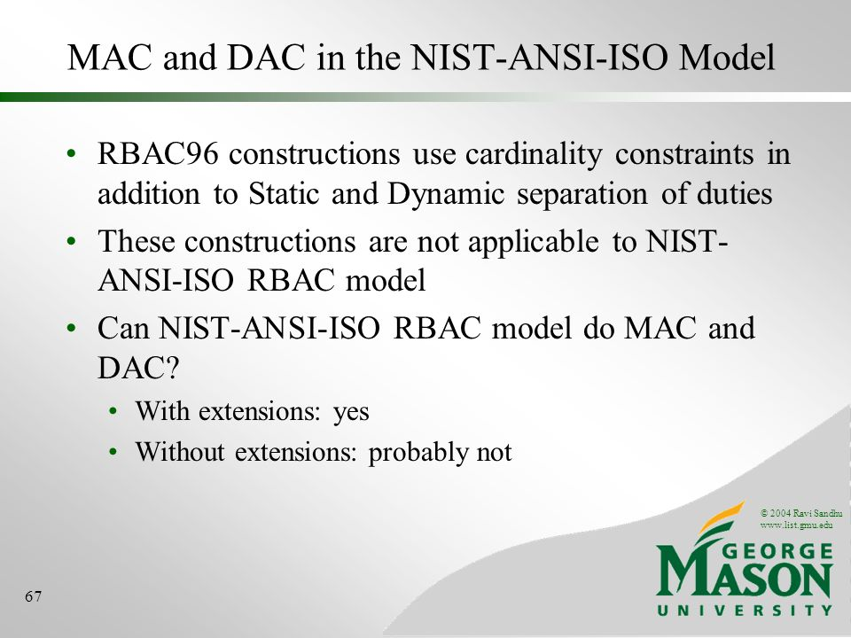 © 2004 Ravi Sandhu   67 MAC and DAC in the NIST-ANSI-ISO Model RBAC96 constructions use cardinality constraints in addition to Static and Dynamic separation of duties These constructions are not applicable to NIST- ANSI-ISO RBAC model Can NIST-ANSI-ISO RBAC model do MAC and DAC.