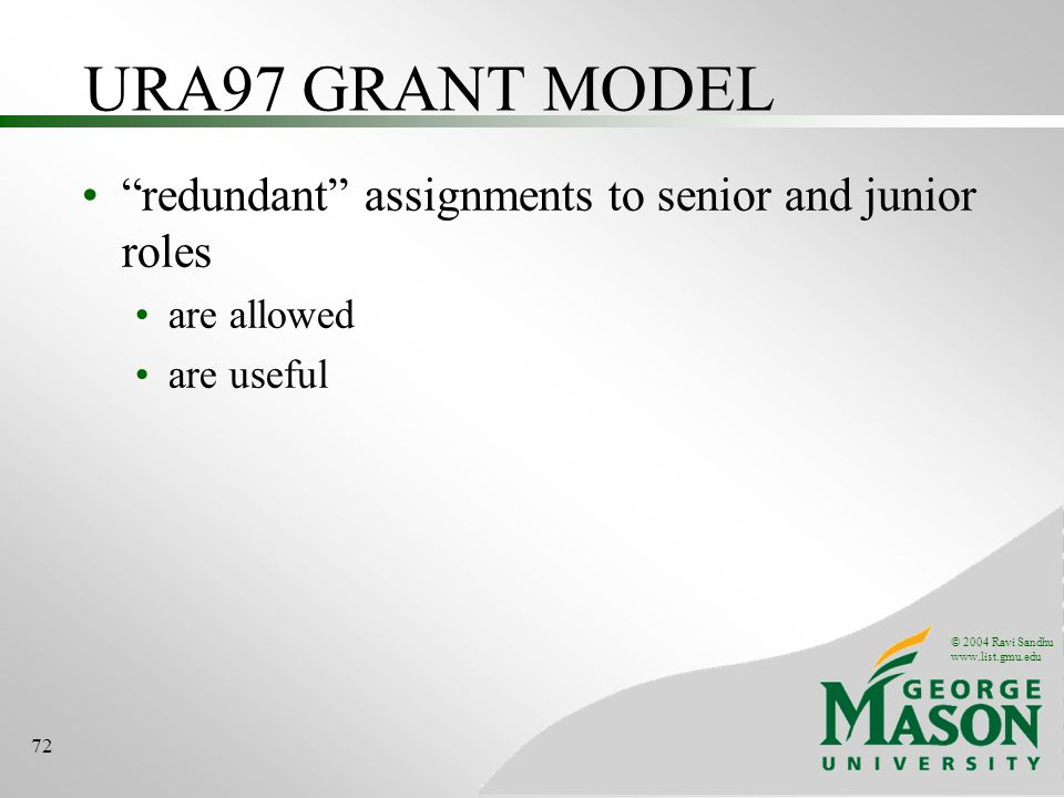 © 2004 Ravi Sandhu   72 URA97 GRANT MODEL redundant assignments to senior and junior roles are allowed are useful