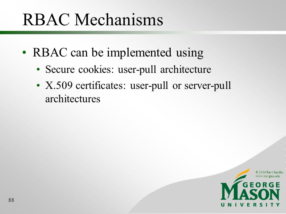 © 2004 Ravi Sandhu   88 RBAC Mechanisms RBAC can be implemented using Secure cookies: user-pull architecture X.509 certificates: user-pull or server-pull architectures
