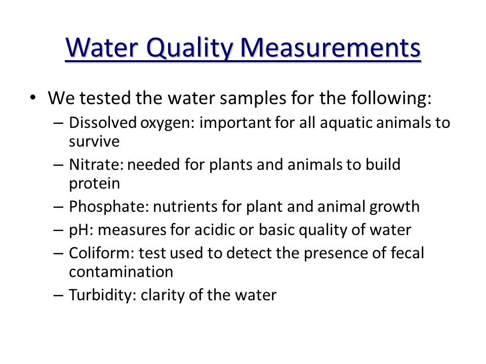 Water Quality Measurements We tested the water samples for the following: – Dissolved oxygen: important for all aquatic animals to survive – Nitrate: needed for plants and animals to build protein – Phosphate: nutrients for plant and animal growth – pH: measures for acidic or basic quality of water – Coliform: test used to detect the presence of fecal contamination – Turbidity: clarity of the water
