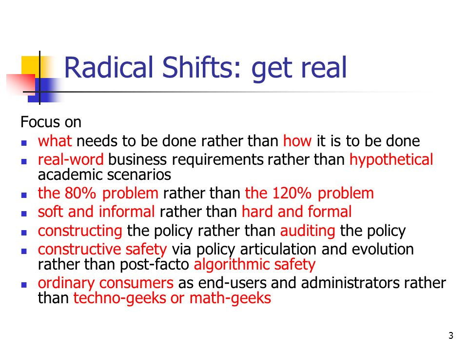 3 Radical Shifts: get real Focus on what needs to be done rather than how it is to be done real-word business requirements rather than hypothetical academic scenarios the 80% problem rather than the 120% problem soft and informal rather than hard and formal constructing the policy rather than auditing the policy constructive safety via policy articulation and evolution rather than post-facto algorithmic safety ordinary consumers as end-users and administrators rather than techno-geeks or math-geeks