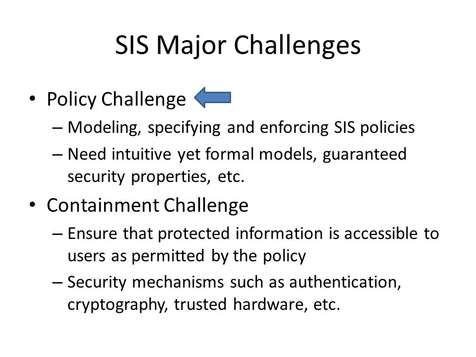SIS Major Challenges Policy Challenge – Modeling, specifying and enforcing SIS policies – Need intuitive yet formal models, guaranteed security properties, etc.
