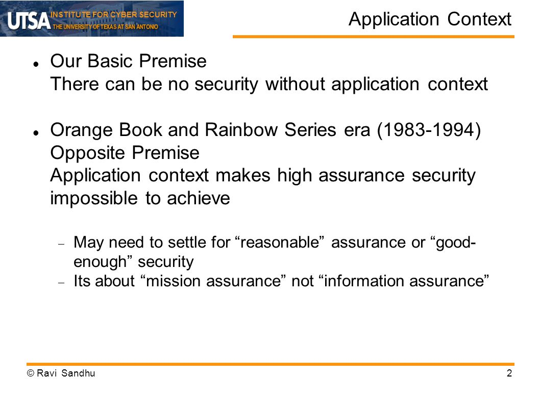 INSTITUTE FOR CYBER SECURITY Application Context Our Basic Premise There can be no security without application context Orange Book and Rainbow Series era (1983-1994) Opposite Premise Application context makes high assurance security impossible to achieve May need to settle for reasonable assurance or good- enough security Its about mission assurance not information assurance © Ravi Sandhu2