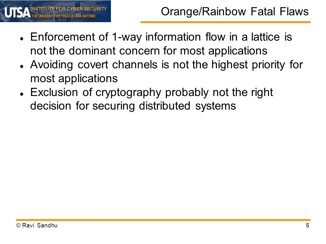 INSTITUTE FOR CYBER SECURITY Orange/Rainbow Fatal Flaws Enforcement of 1-way information flow in a lattice is not the dominant concern for most applications Avoiding covert channels is not the highest priority for most applications Exclusion of cryptography probably not the right decision for securing distributed systems © Ravi Sandhu5