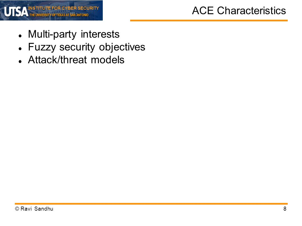 INSTITUTE FOR CYBER SECURITY ACE Characteristics Multi-party interests Fuzzy security objectives Attack/threat models © Ravi Sandhu8