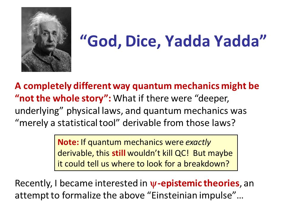 God, Dice, Yadda Yadda A completely different way quantum mechanics might be not the whole story: What if there were deeper, underlying physical laws, and quantum mechanics was merely a statistical tool derivable from those laws.
