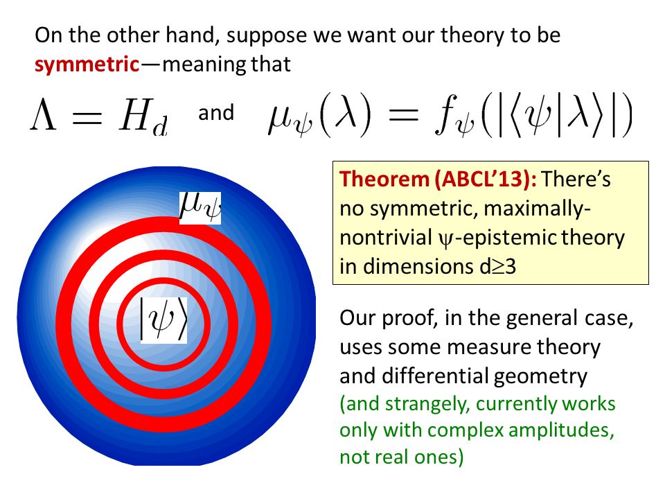 Theorem (ABCL13): Theres no symmetric, maximally- nontrivial -epistemic theory in dimensions d 3 Our proof, in the general case, uses some measure theory and differential geometry (and strangely, currently works only with complex amplitudes, not real ones) On the other hand, suppose we want our theory to be symmetricmeaning that and