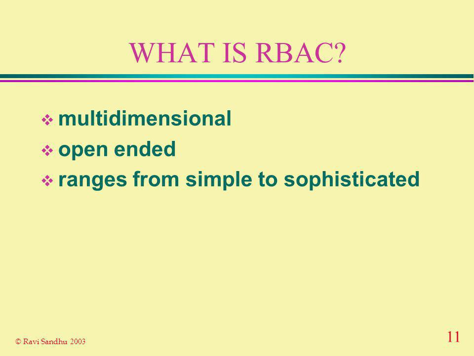 11 © Ravi Sandhu 2003 WHAT IS RBAC multidimensional open ended ranges from simple to sophisticated