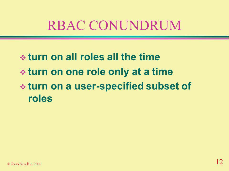 12 © Ravi Sandhu 2003 RBAC CONUNDRUM turn on all roles all the time turn on one role only at a time turn on a user-specified subset of roles